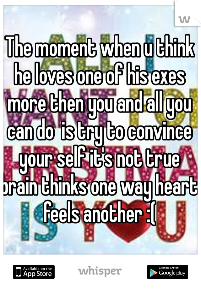 The moment when u think he loves one of his exes more then you and all you can do  is try to convince your self it's not true brain thinks one way heart feels another :(