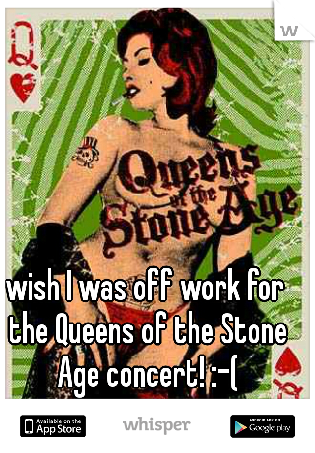 wish I was off work for the Queens of the Stone Age concert! :-(