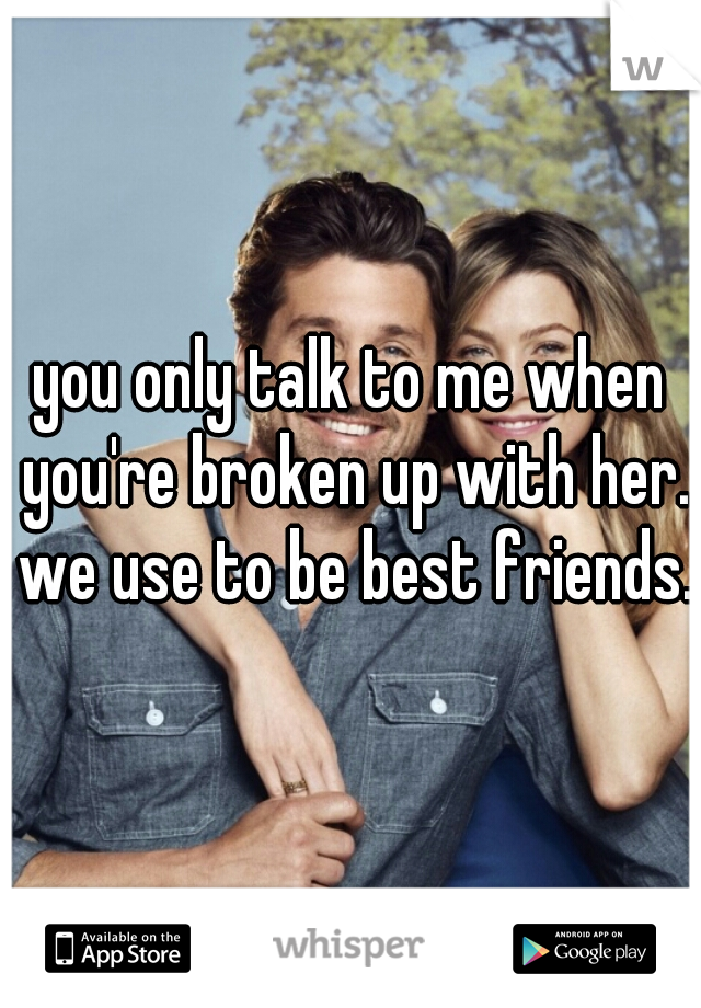 you only talk to me when you're broken up with her. we use to be best friends.