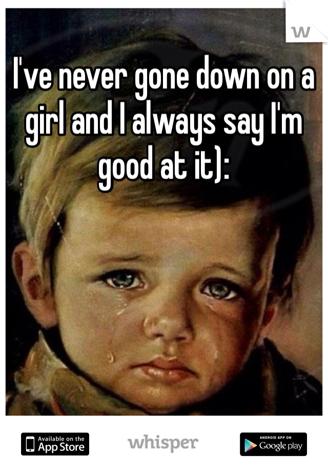 I've never gone down on a girl and I always say I'm good at it):