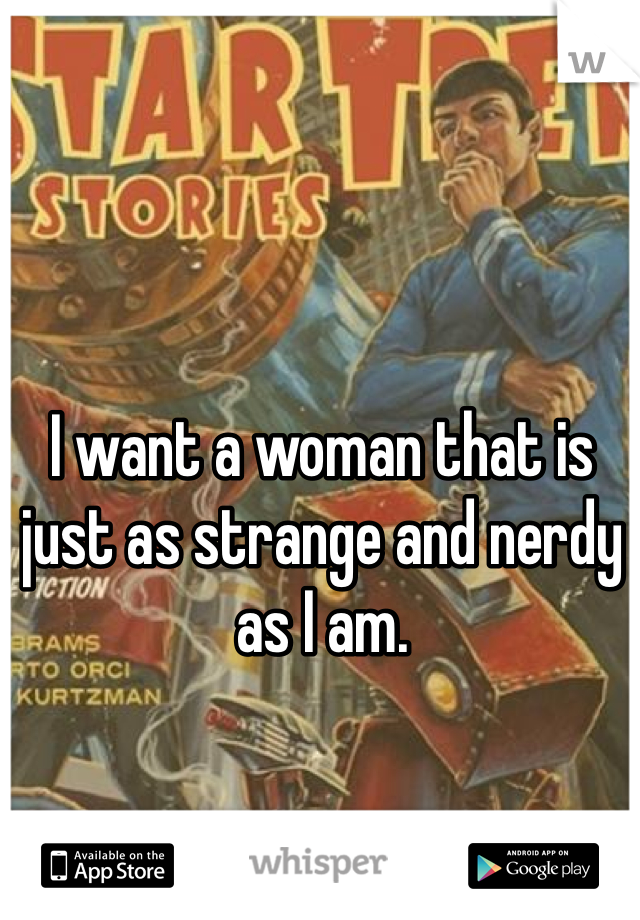 I want a woman that is just as strange and nerdy as I am.