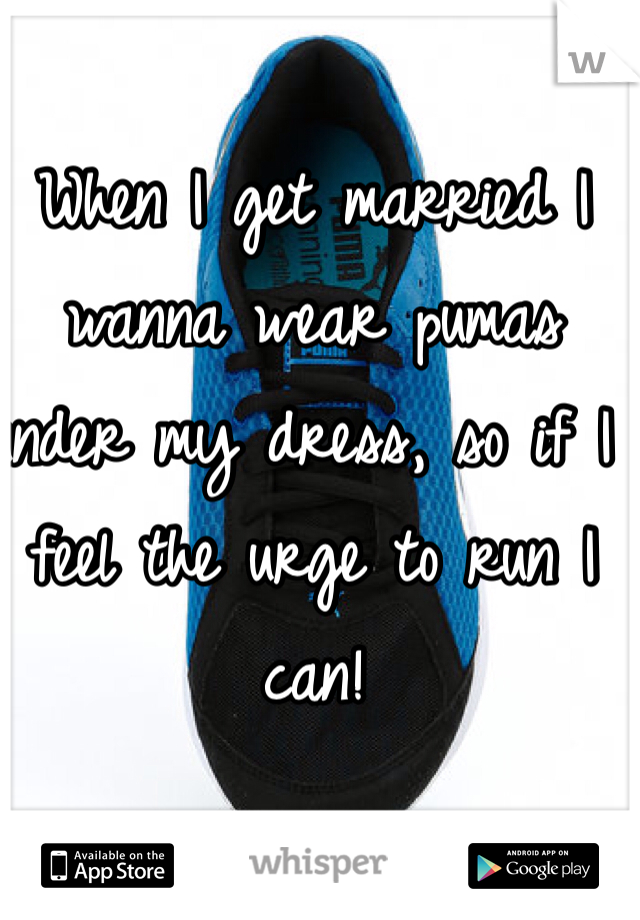 When I get married I wanna wear pumas under my dress, so if I feel the urge to run I can!