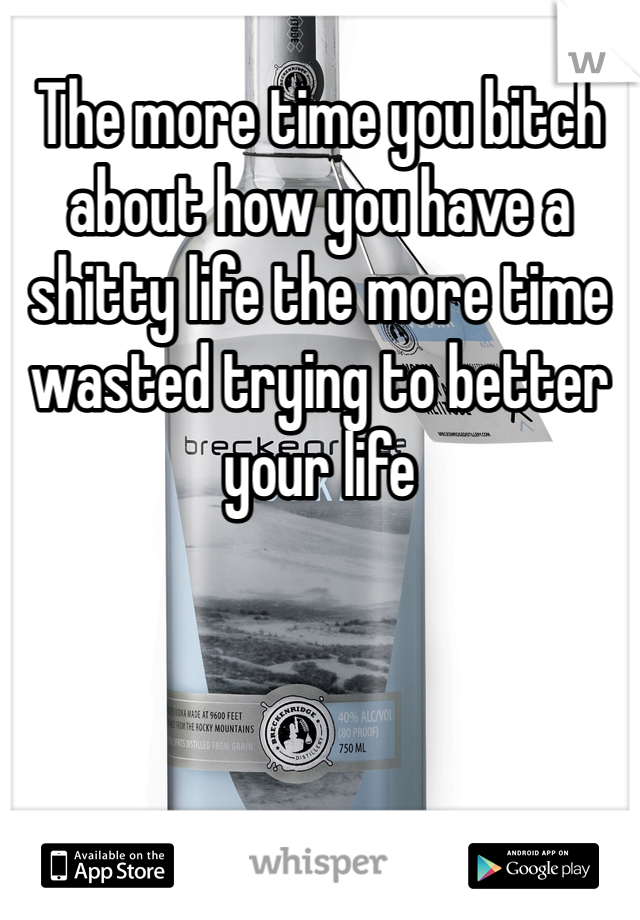 The more time you bitch about how you have a shitty life the more time wasted trying to better your life
