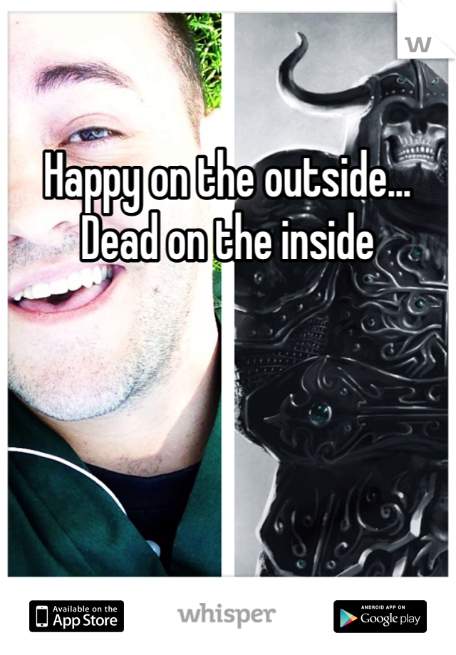 Happy on the outside... Dead on the inside