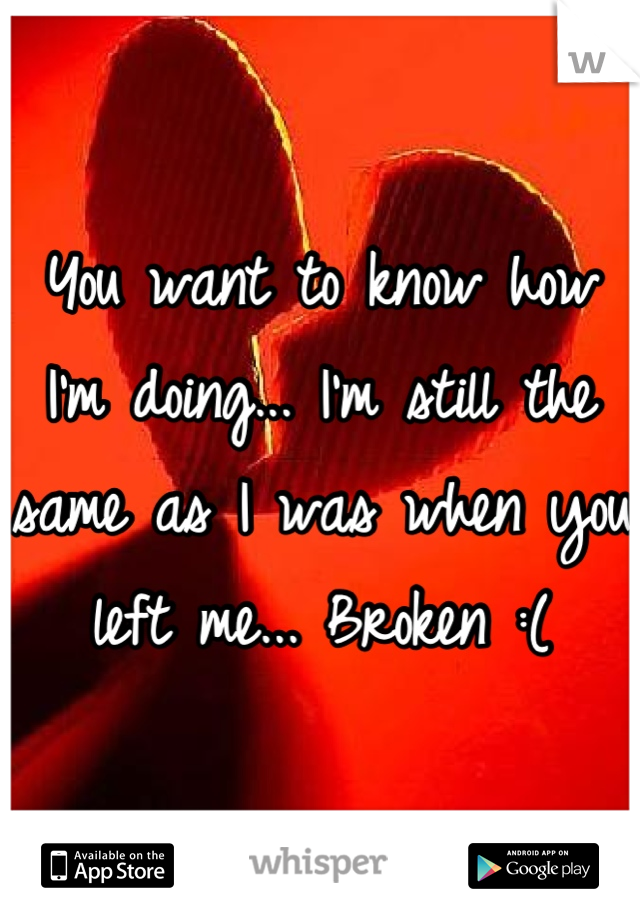 You want to know how I'm doing... I'm still the same as I was when you left me... Broken :(