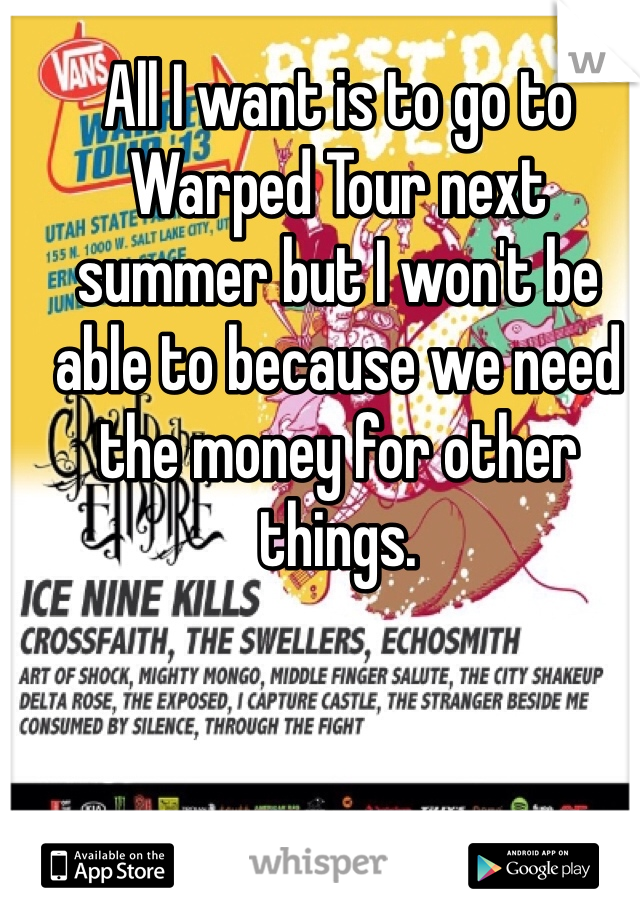 All I want is to go to Warped Tour next summer but I won't be able to because we need the money for other things.