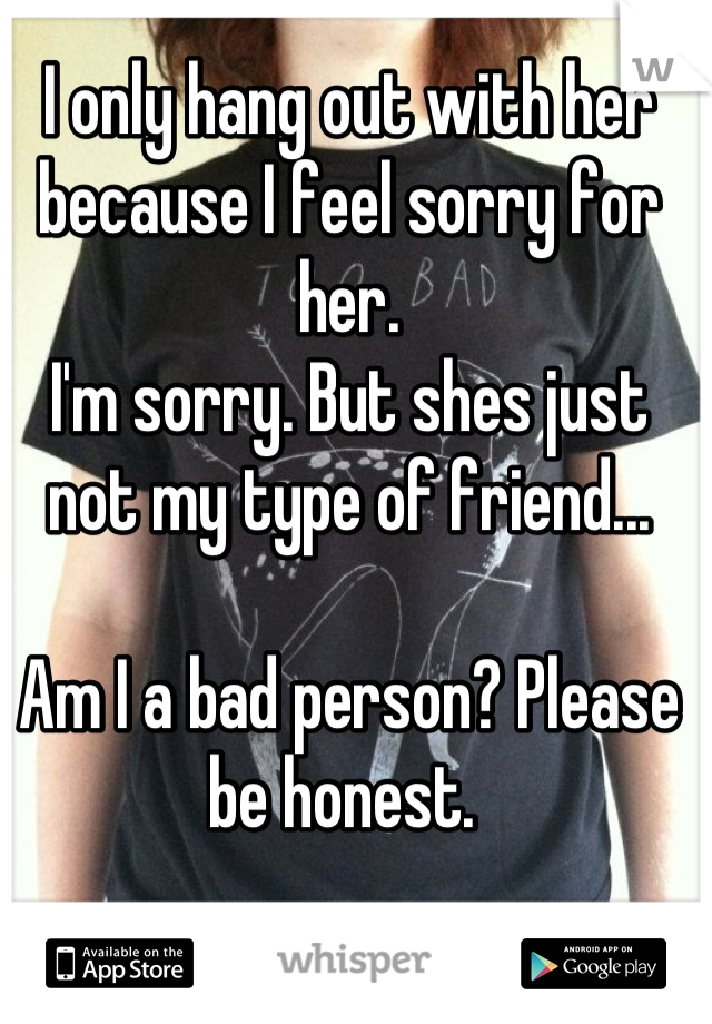 I only hang out with her because I feel sorry for her.  I'm sorry. But shes just not my type of friend...   Am I a bad person? Please be honest.