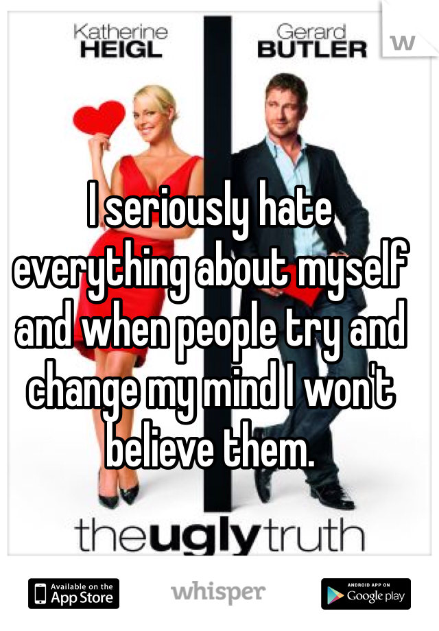 I seriously hate everything about myself and when people try and change my mind I won't believe them.