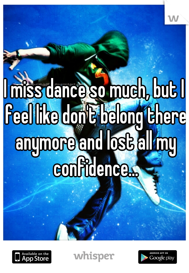 I miss dance so much, but I feel like don't belong there anymore and lost all my confidence...