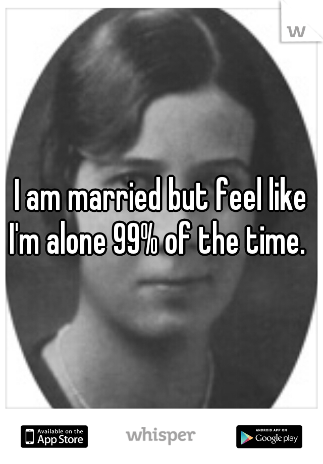 I am married but feel like I'm alone 99% of the time.