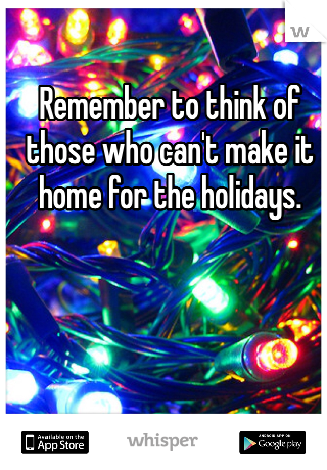 Remember to think of those who can't make it home for the holidays.