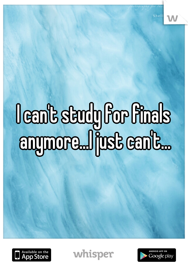 I can't study for finals anymore...I just can't...