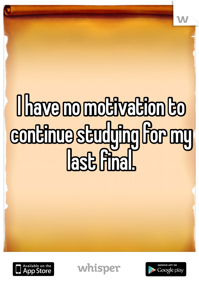 I have no motivation to continue studying for my last final.