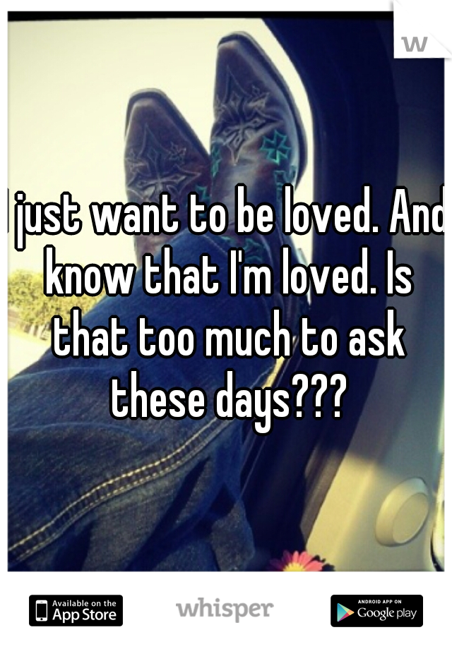I just want to be loved. And know that I'm loved. Is that too much to ask these days???