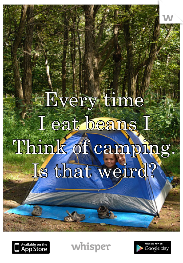 Every time  I eat beans I  Think of camping. Is that weird?