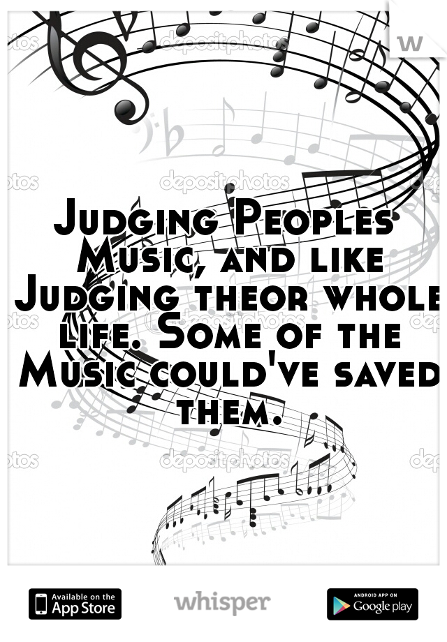 Judging Peoples Music, and like Judging theor whole life. Some of the Music could've saved them.