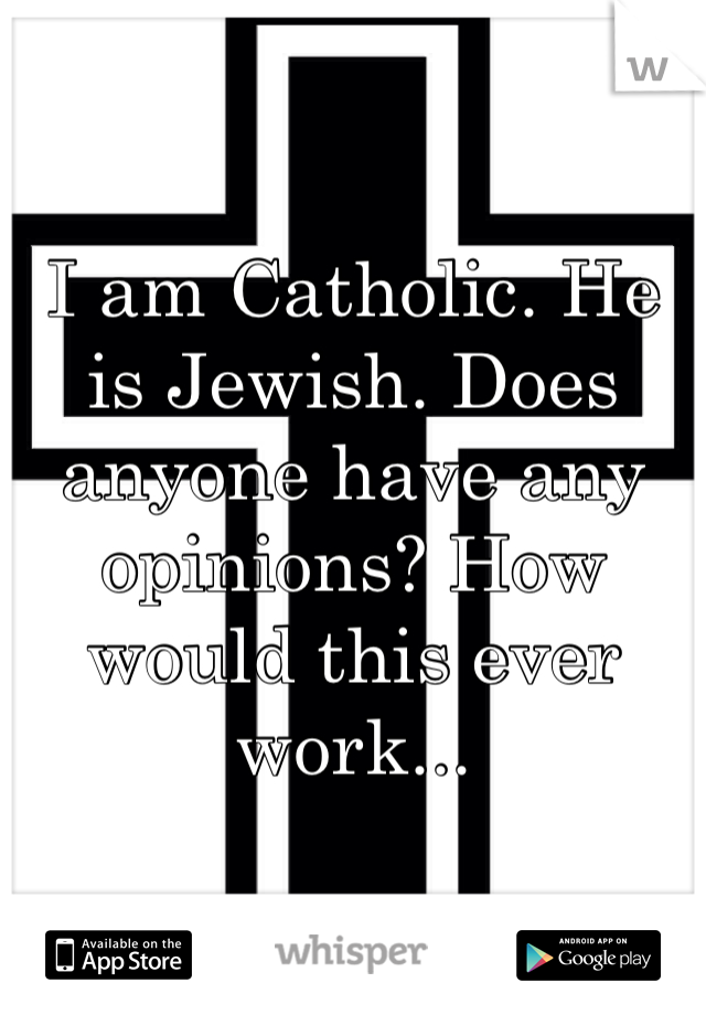 I am Catholic. He is Jewish. Does anyone have any opinions? How would this ever work...