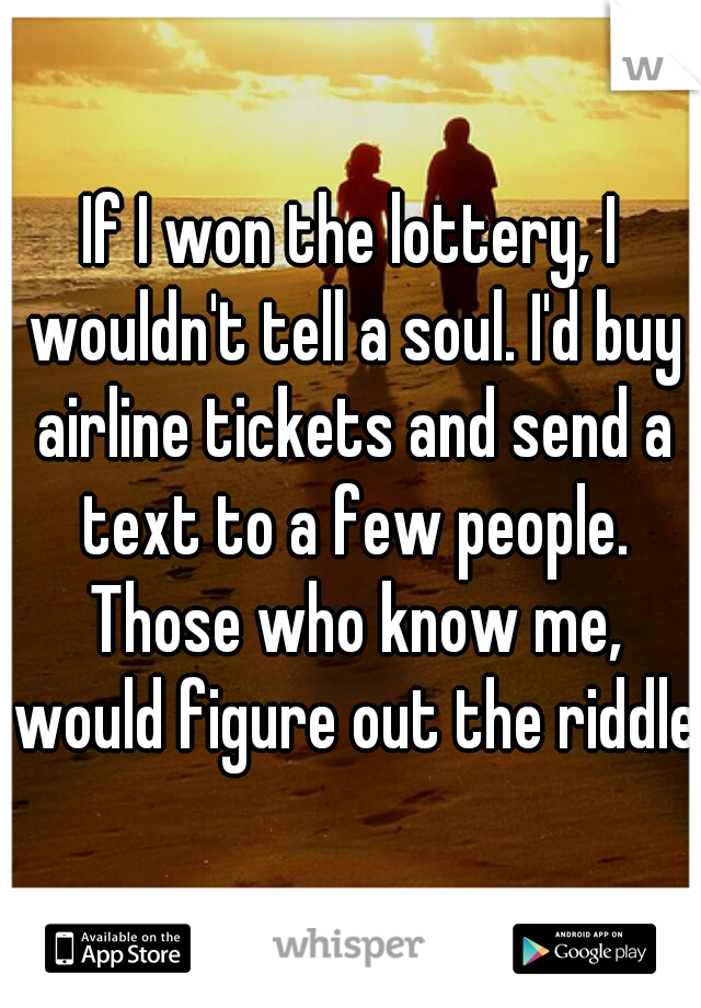 If I won the lottery, I wouldn't tell a soul. I'd buy airline tickets and send a text to a few people. Those who know me, would figure out the riddle