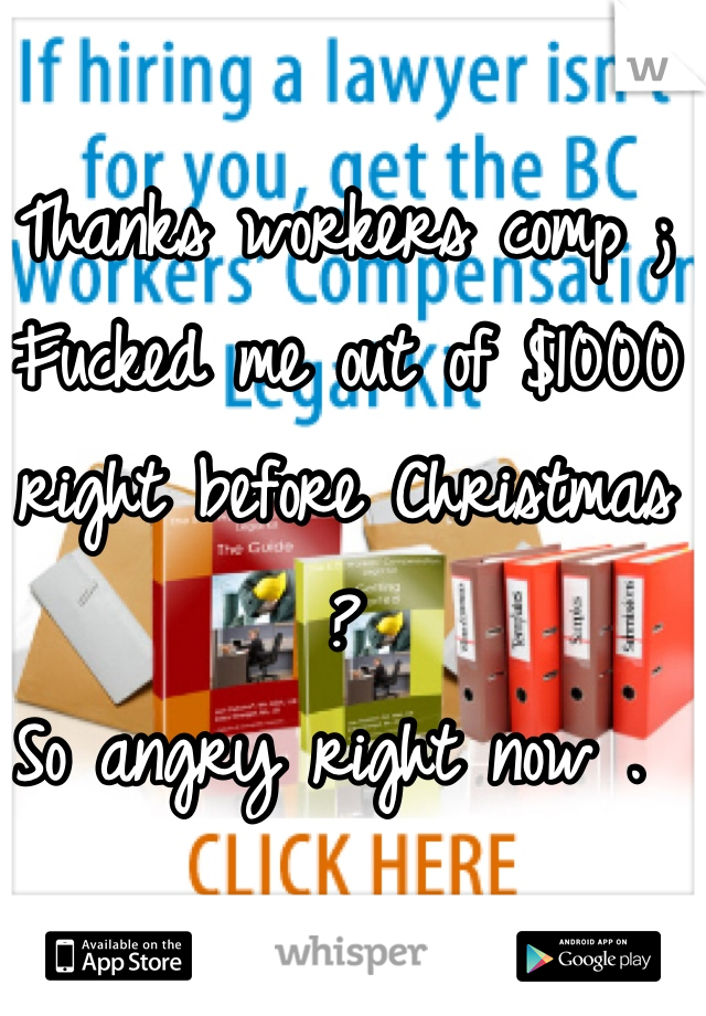 Thanks workers comp ; Fucked me out of $1000 right before Christmas ?  So angry right now .