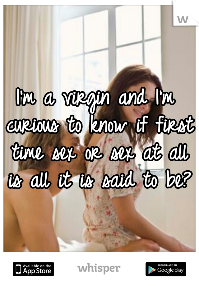 I'm a virgin and I'm curious to know if first time sex or sex at all is all it is said to be?