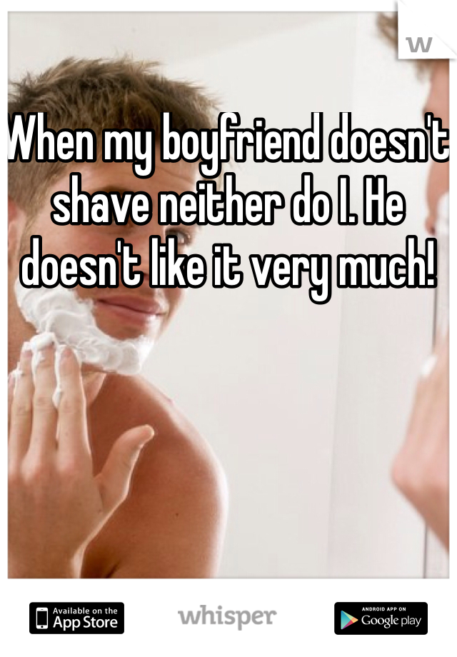 When my boyfriend doesn't shave neither do I. He doesn't like it very much!