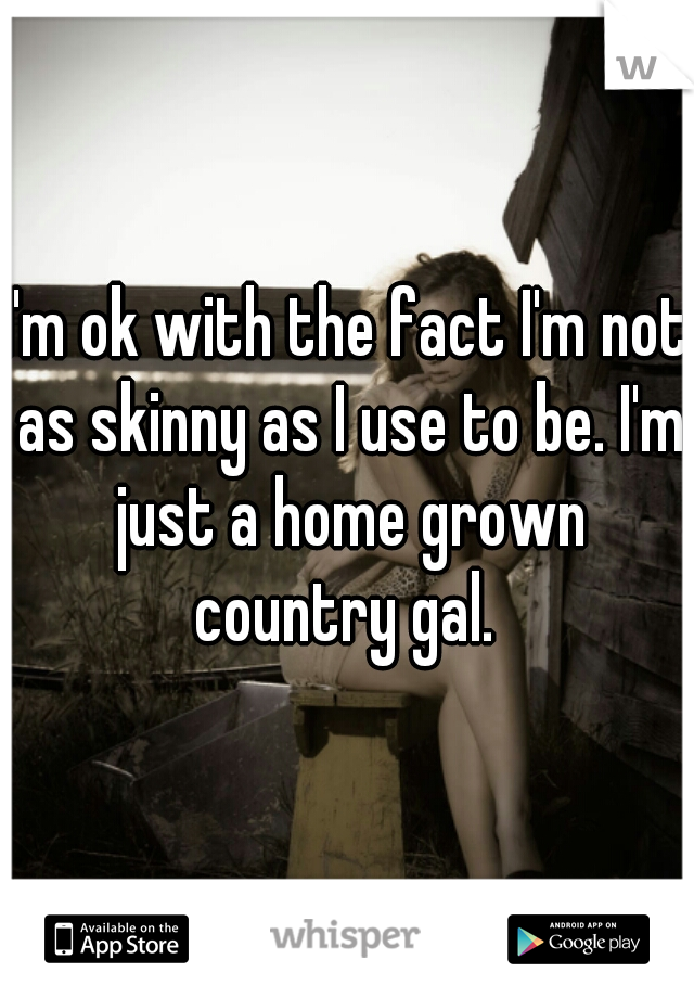 I'm ok with the fact I'm not as skinny as I use to be. I'm just a home grown country gal.