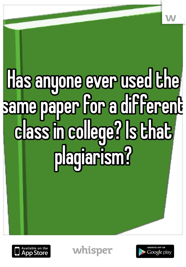 Has anyone ever used the same paper for a different class in college? Is that plagiarism?