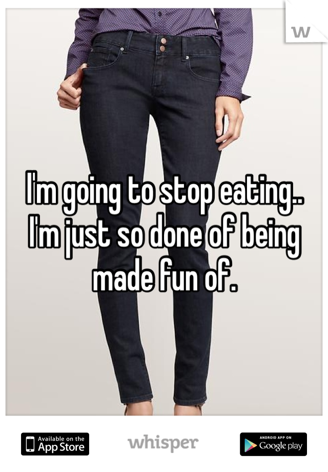 I'm going to stop eating.. I'm just so done of being made fun of.