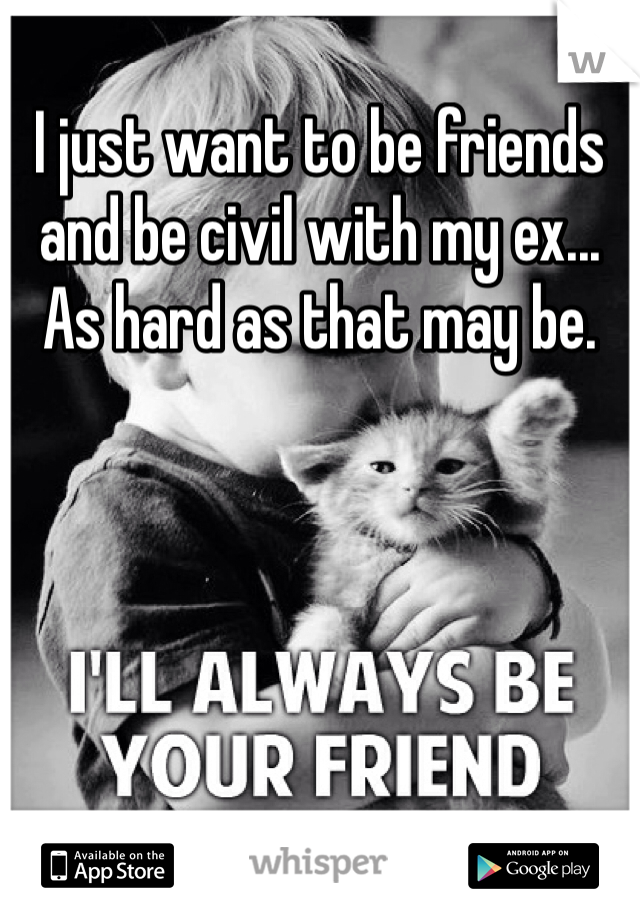 I just want to be friends and be civil with my ex... As hard as that may be.