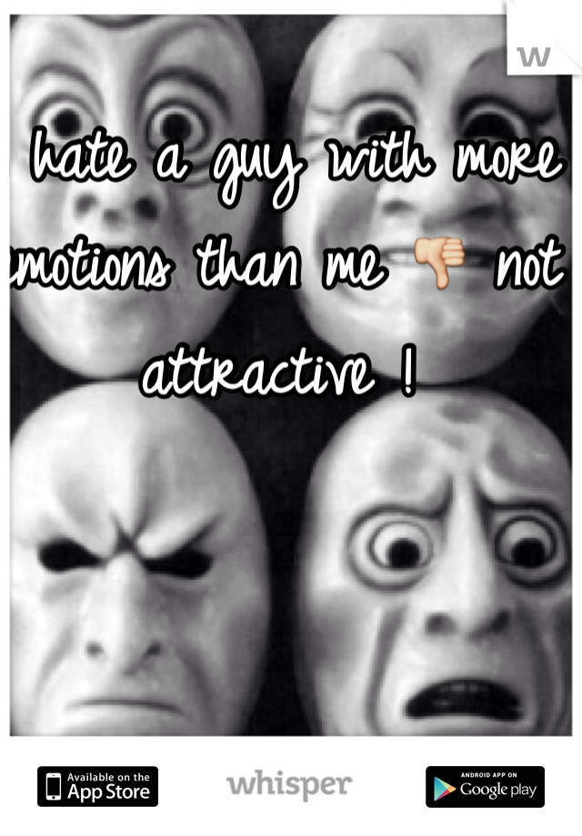 I hate a guy with more emotions than me 👎 not attractive !