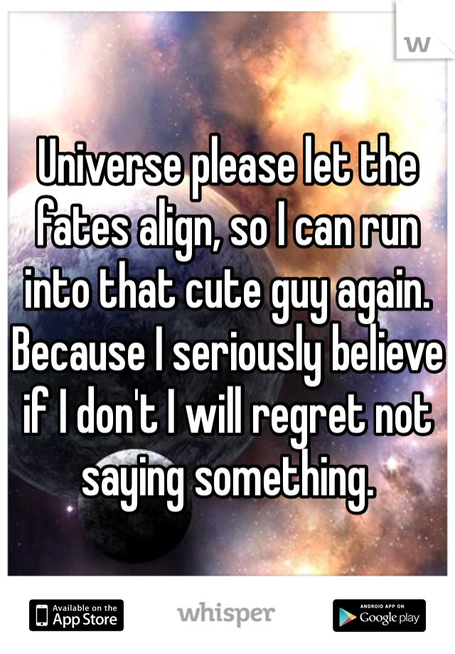 Universe please let the fates align, so I can run into that cute guy again. Because I seriously believe if I don't I will regret not saying something.