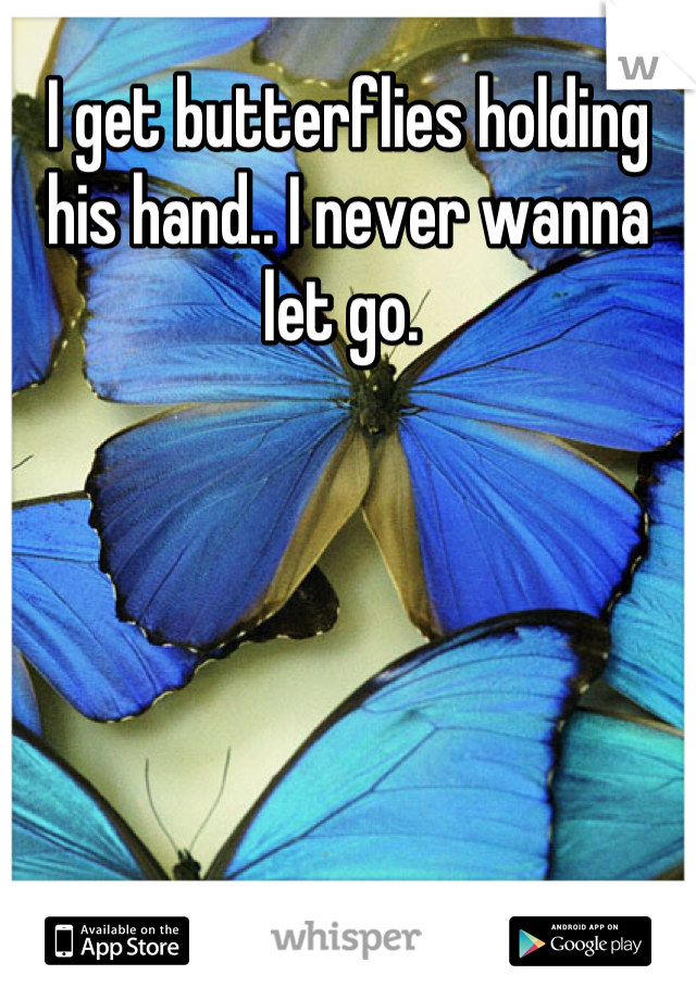 I get butterflies holding his hand.. I never wanna let go.