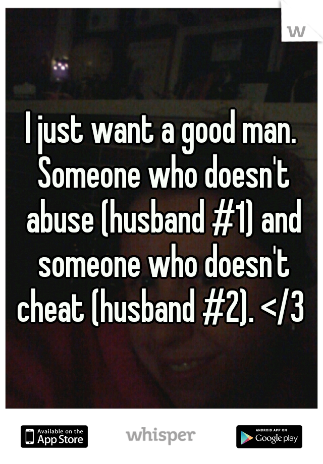 I just want a good man. Someone who doesn't abuse (husband #1) and someone who doesn't cheat (husband #2). </3