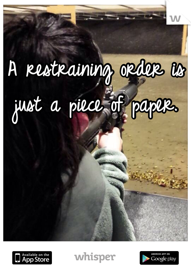 A restraining order is just a piece of paper.