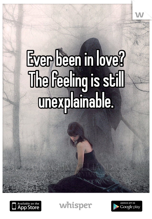 Ever been in love? The feeling is still unexplainable.