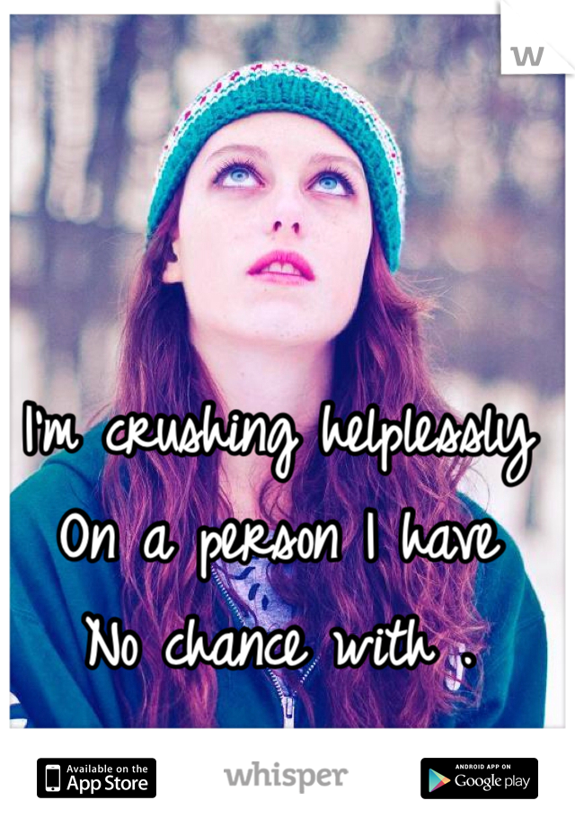I'm crushing helplessly  On a person I have No chance with .