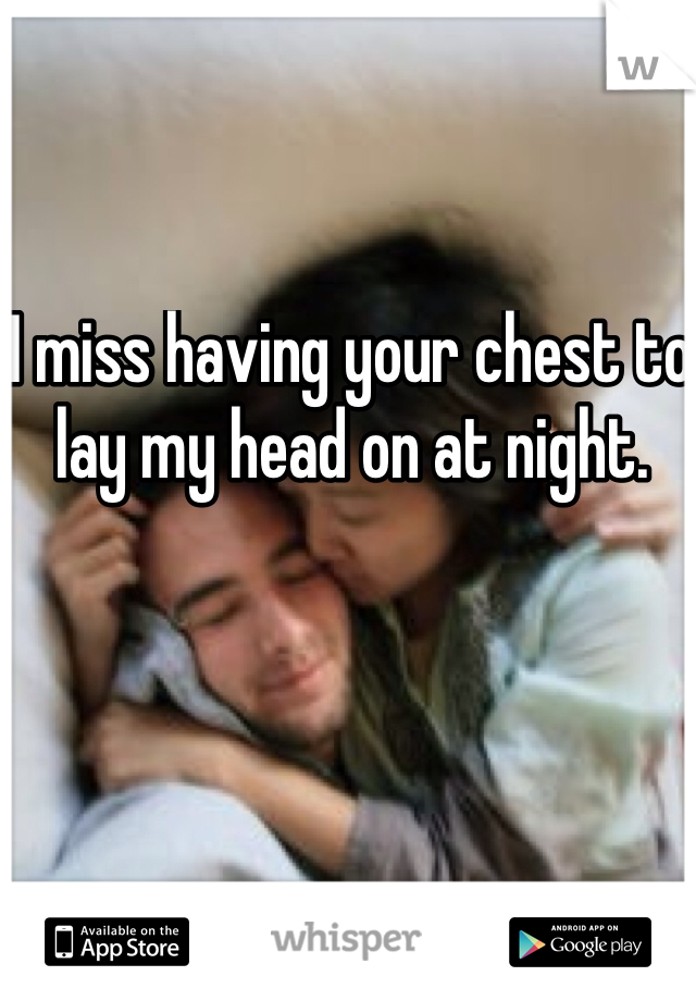I miss having your chest to lay my head on at night.