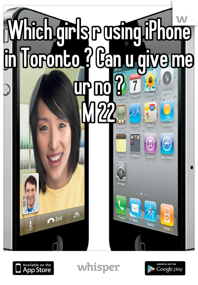 Which girls r using iPhone in Toronto ? Can u give me ur no ? M 22