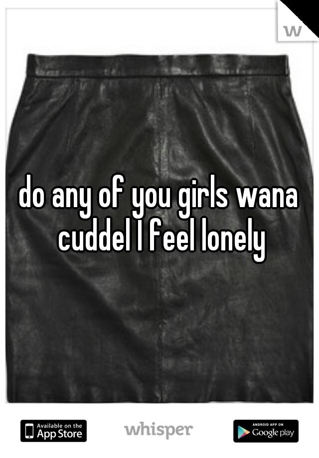 do any of you girls wana cuddel I feel lonely