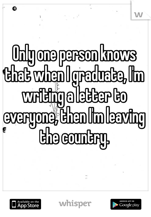 Only one person knows that when I graduate, I'm writing a letter to everyone, then I'm leaving the country.