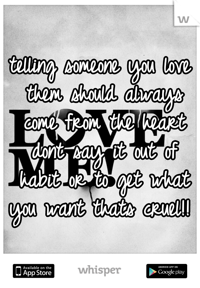 telling someone you love them should always come from the heart dont say it out of habit or to get what you want thats cruel!!