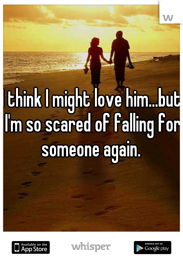 I think I might love him...but I'm so scared of falling for someone again.