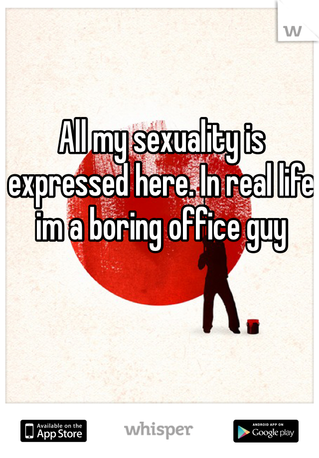 All my sexuality is expressed here. In real life im a boring office guy
