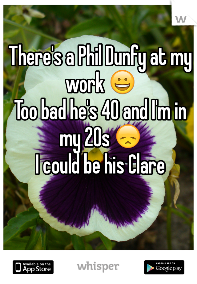 There's a Phil Dunfy at my work 😀 Too bad he's 40 and I'm in my 20s 😞 I could be his Clare