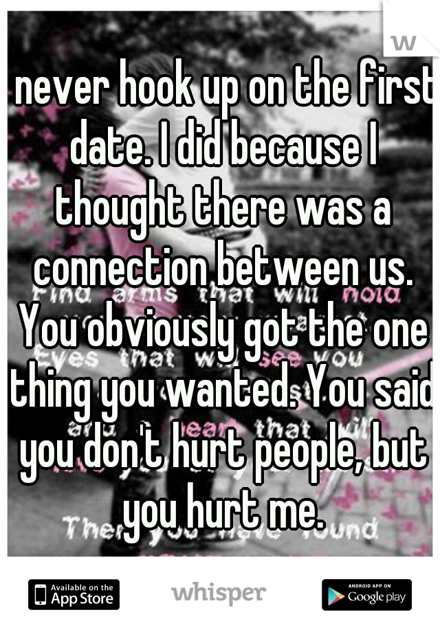 I never hook up on the first date. I did because I thought there was a connection between us. You obviously got the one thing you wanted. You said you don't hurt people, but you hurt me.
