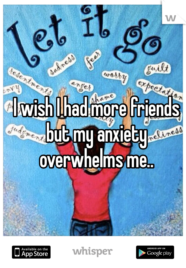 I wish I had more friends but my anxiety overwhelms me..