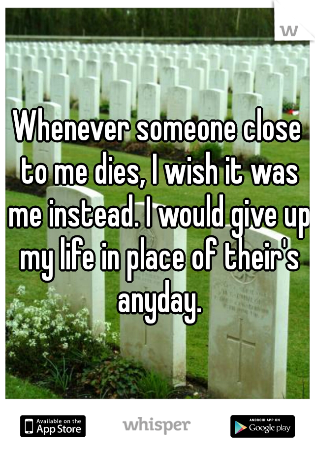 Whenever someone close to me dies, I wish it was me instead. I would give up my life in place of their's anyday.