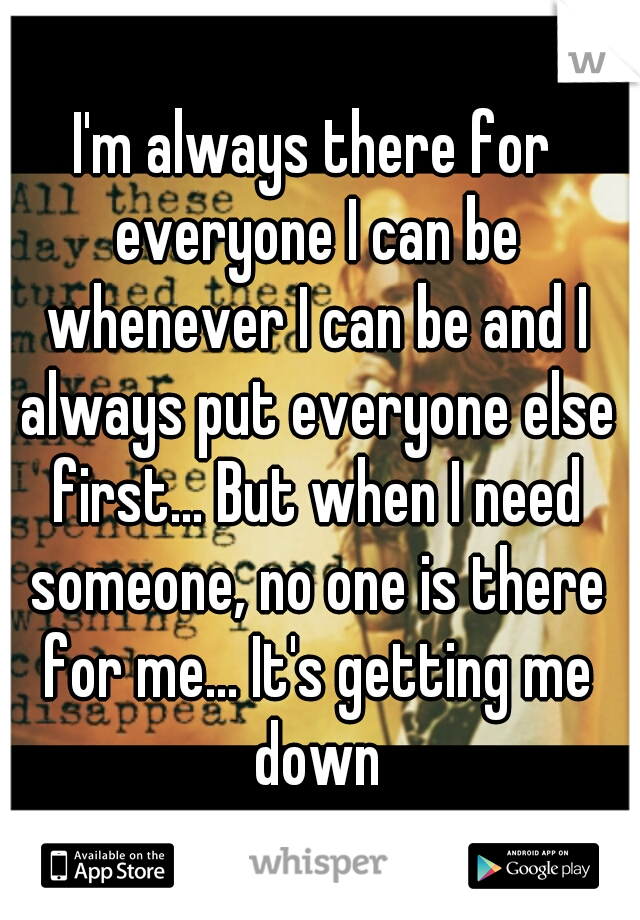 I'm always there for everyone I can be whenever I can be and I always put everyone else first... But when I need someone, no one is there for me... It's getting me down