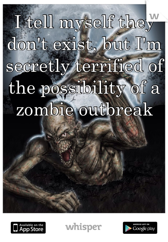 I tell myself they don't exist, but I'm secretly terrified of the possibility of a zombie outbreak