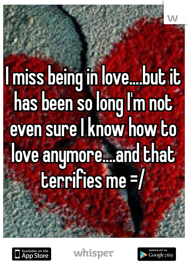 I miss being in love....but it has been so long I'm not even sure I know how to love anymore....and that terrifies me =/